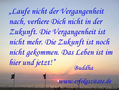 Buddha - Laufe nicht der Vergangenheit nach, verliere dich nicht in der Zukunft. Die Vergangenheit ist nicht mehr. Die Zukunft ist noch nicht gekommen. Das Leben ist im hier und jetzt