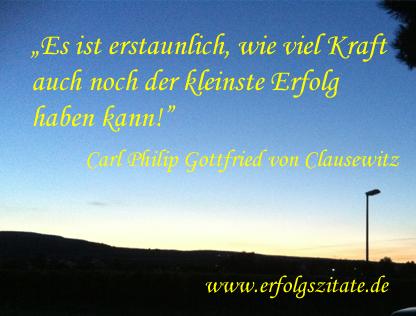 Carl Philip Gottfried von Clausewitz - Es ist erstaunlich, wie viel Kraft auch noch der kleinste Erfolg haben kann