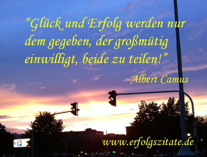 Albert Camus - Glück und Erfolg werden nur dem gegeben, der großmütig einwilligt, beide zu teilen